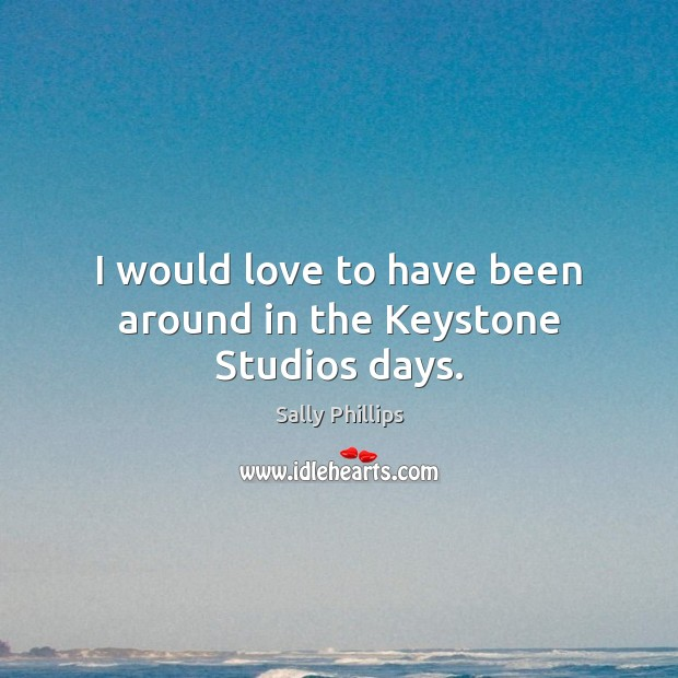 Image, I would love to have been around in the Keystone Studios days.
