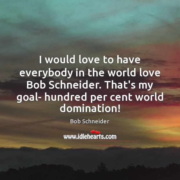 I would love to have everybody in the world love Bob Schneider. Bob Schneider Picture Quote