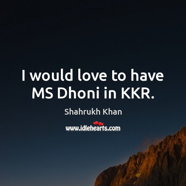 I would love to have MS Dhoni in KKR. Shahrukh Khan Picture Quote