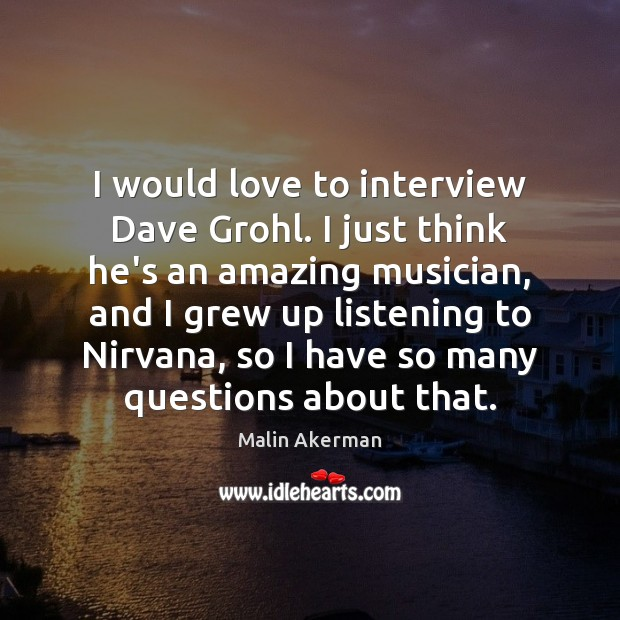I would love to interview Dave Grohl. I just think he's an Malin Akerman Picture Quote