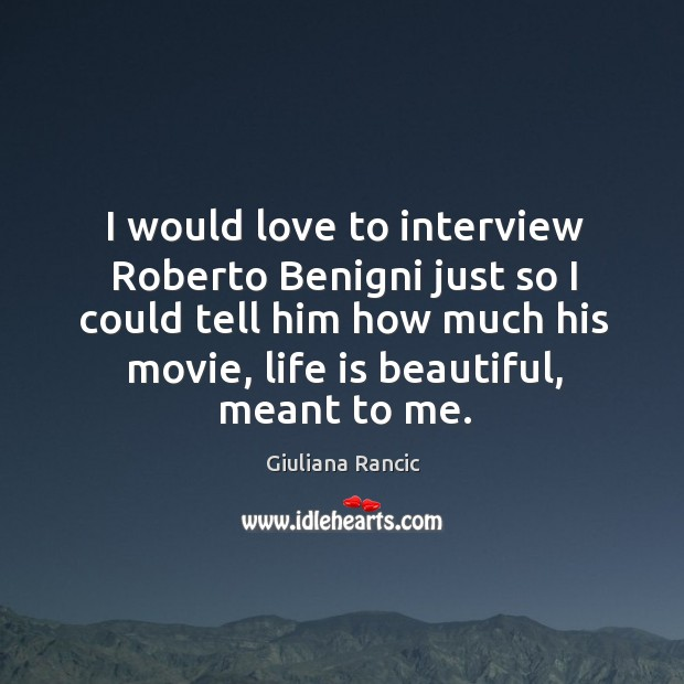I would love to interview Roberto Benigni just so I could tell Giuliana Rancic Picture Quote