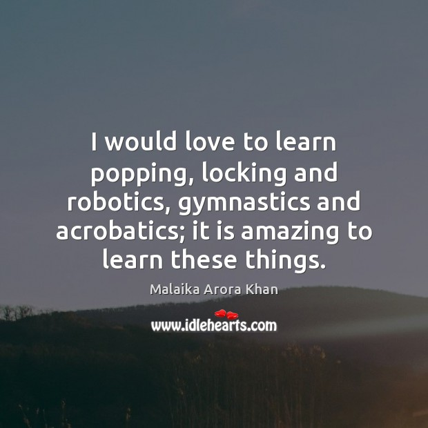 I would love to learn popping, locking and robotics, gymnastics and acrobatics; Image