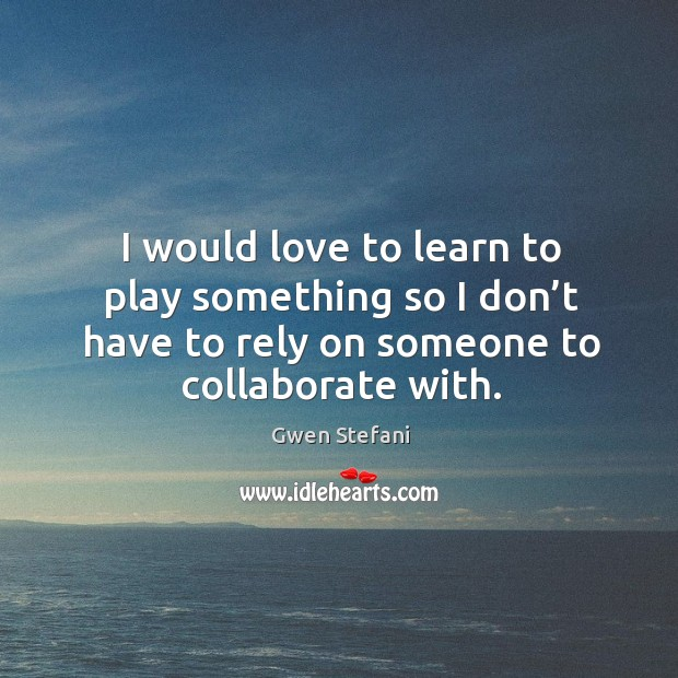I would love to learn to play something so I don't have to rely on someone to collaborate with. Image