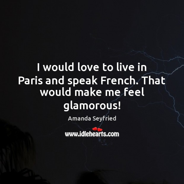 Image, I would love to live in Paris and speak French. That would make me feel glamorous!