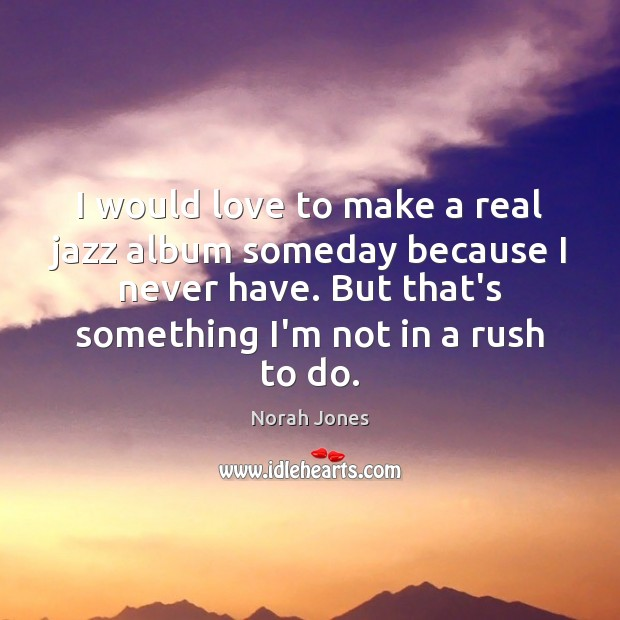 I would love to make a real jazz album someday because I Norah Jones Picture Quote