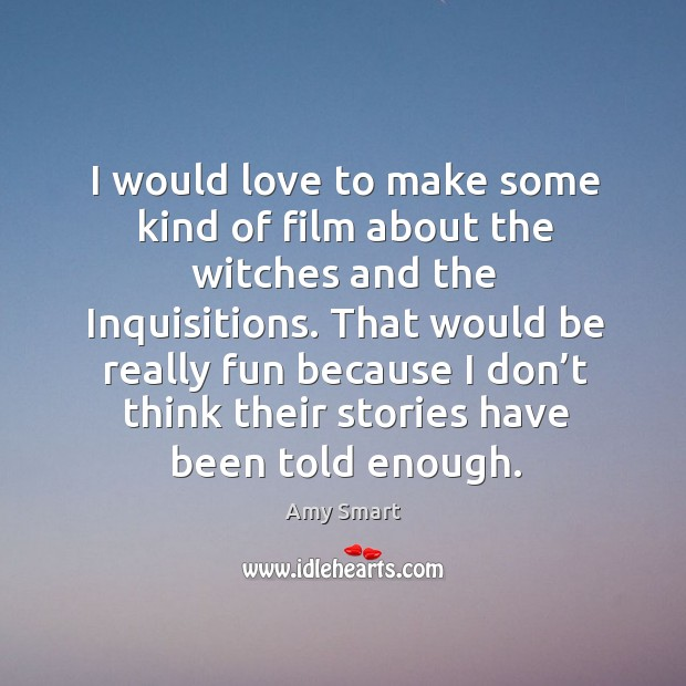 I would love to make some kind of film about the witches and the inquisitions. Amy Smart Picture Quote