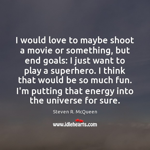 I would love to maybe shoot a movie or something, but end Image