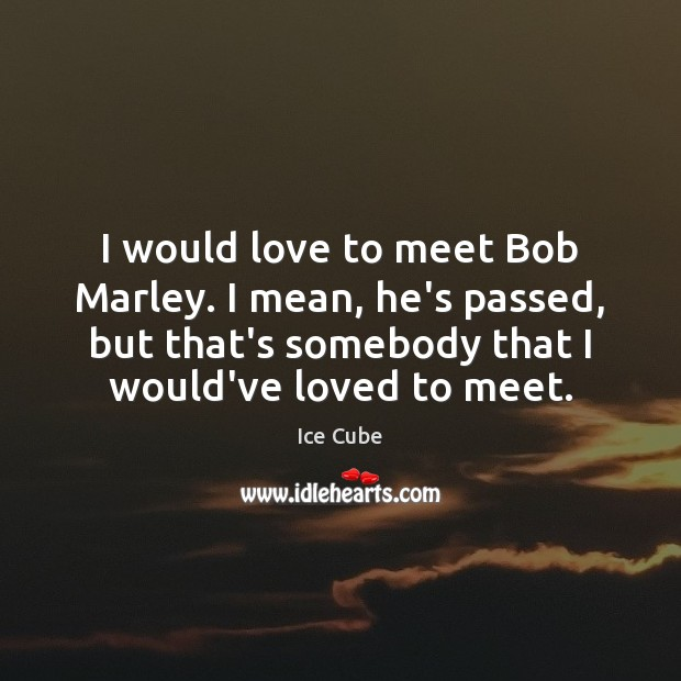 I would love to meet Bob Marley. I mean, he's passed, but Image