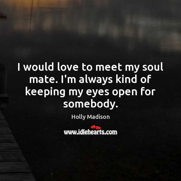 I would love to meet my soul mate. I'm always kind of keeping my eyes open for somebody. Image