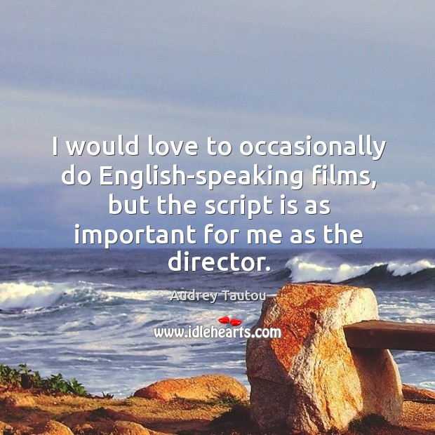I would love to occasionally do english-speaking films, but the script is as important for me as the director. Image