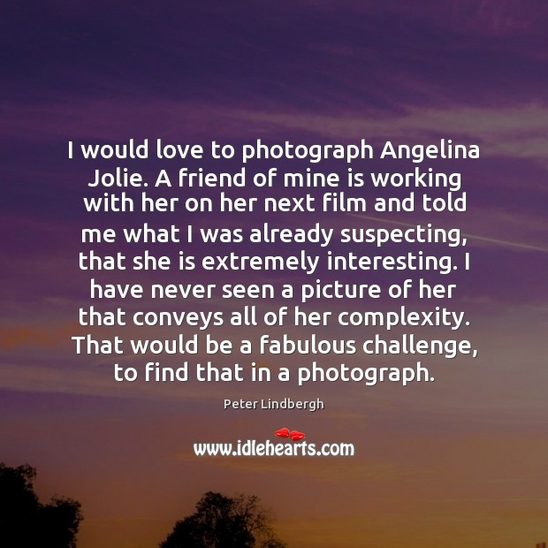 Image, I would love to photograph Angelina Jolie. A friend of mine is