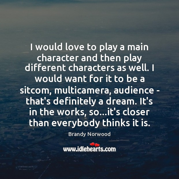 I would love to play a main character and then play different Brandy Norwood Picture Quote