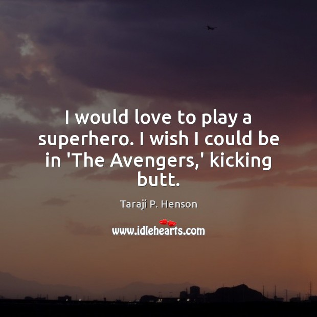 Image, I would love to play a superhero. I wish I could be in 'The Avengers,' kicking butt.
