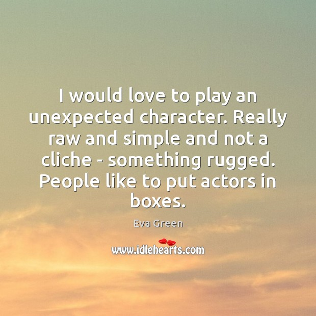 I would love to play an unexpected character. Really raw and simple Eva Green Picture Quote