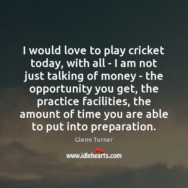 I would love to play cricket today, with all – I am Glenn Turner Picture Quote