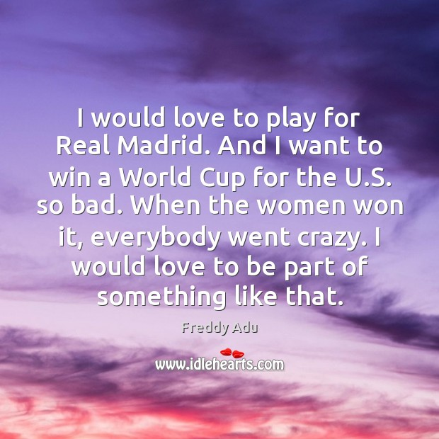 I would love to play for Real Madrid. And I want to Freddy Adu Picture Quote