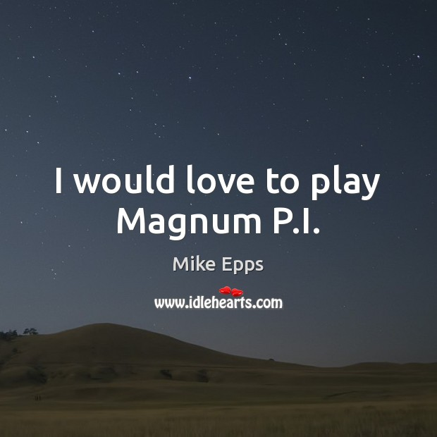 I would love to play Magnum P.I. Mike Epps Picture Quote
