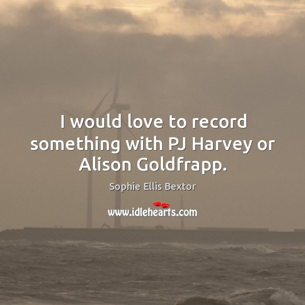 I would love to record something with pj harvey or alison goldfrapp. Image