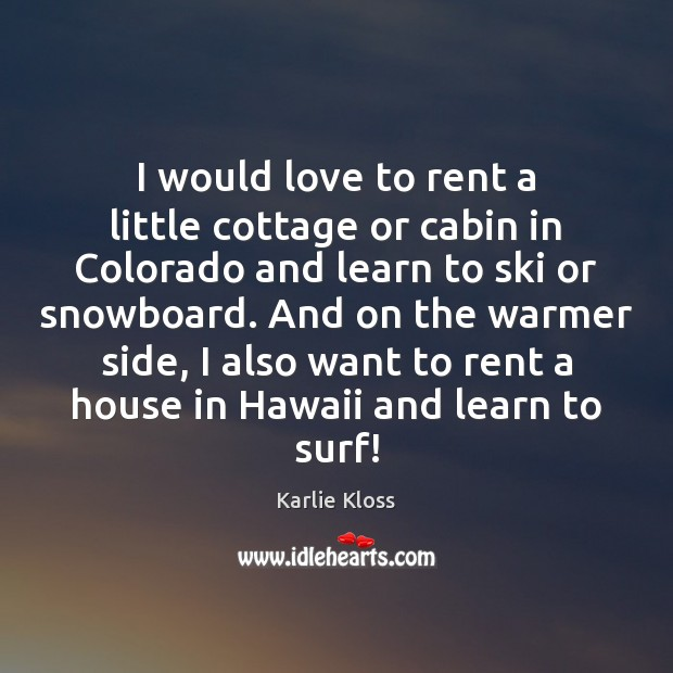 I would love to rent a little cottage or cabin in Colorado Karlie Kloss Picture Quote