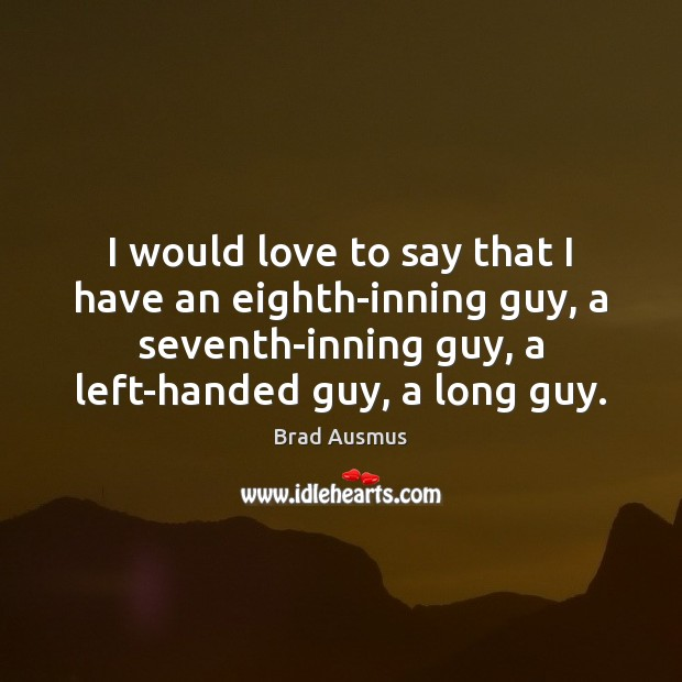 Image, I would love to say that I have an eighth-inning guy, a