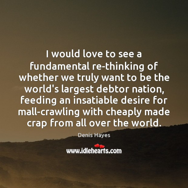 I would love to see a fundamental re-thinking of whether we truly Image