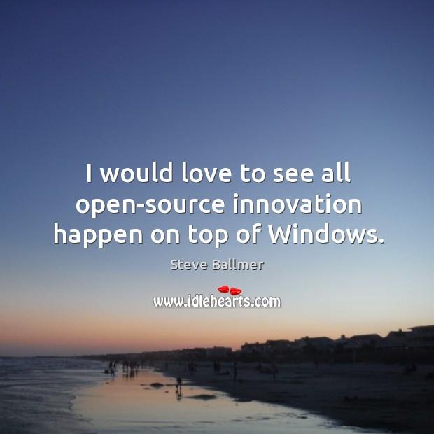 I would love to see all open-source innovation happen on top of Windows. Image