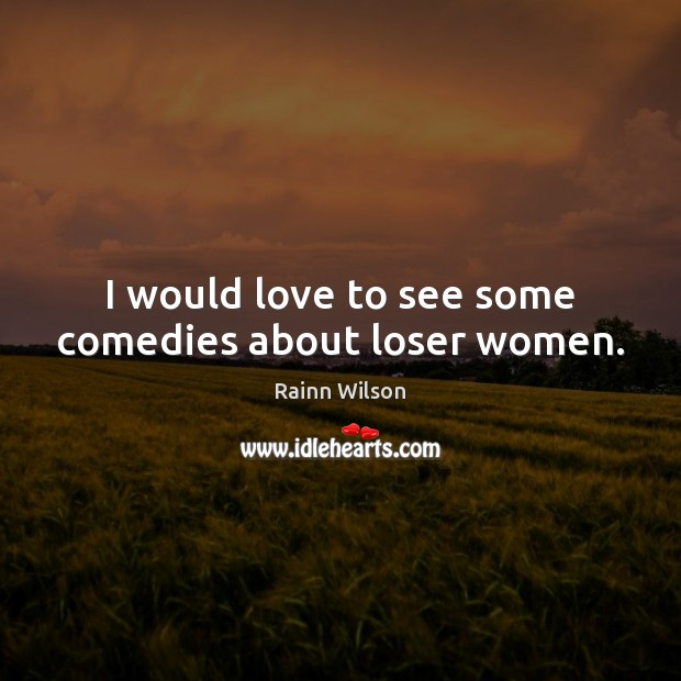 I would love to see some comedies about loser women. Image