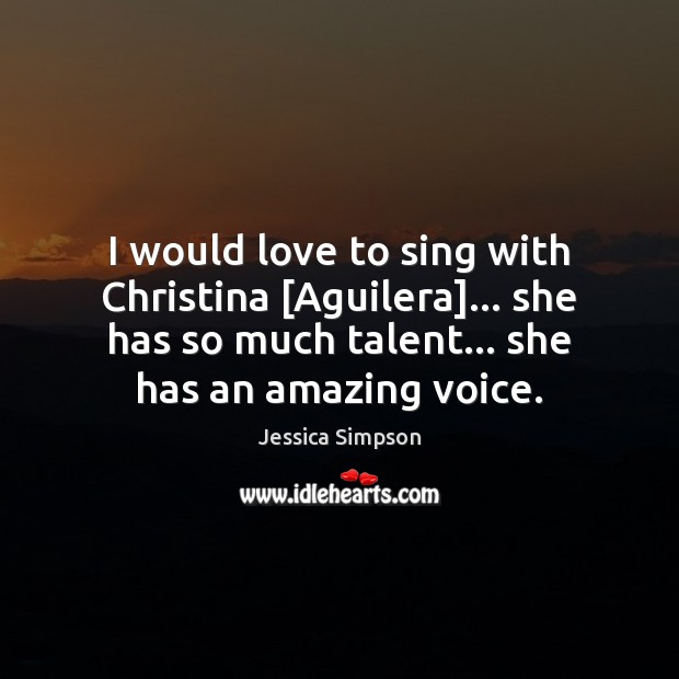 Image, I would love to sing with Christina [Aguilera]… she has so much