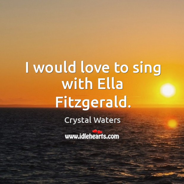 I would love to sing with ella fitzgerald. Image