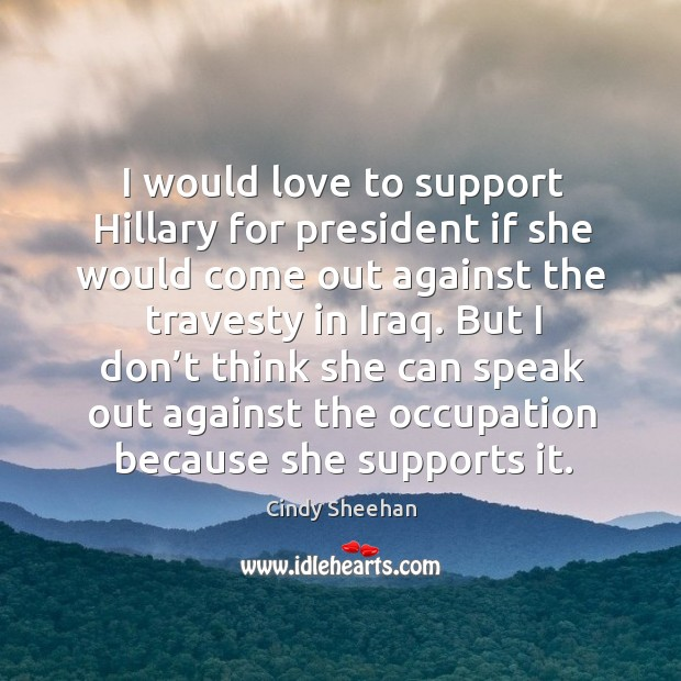 I would love to support hillary for president if she would come out against the travesty in iraq. Cindy Sheehan Picture Quote