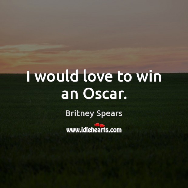 I would love to win an Oscar. Britney Spears Picture Quote