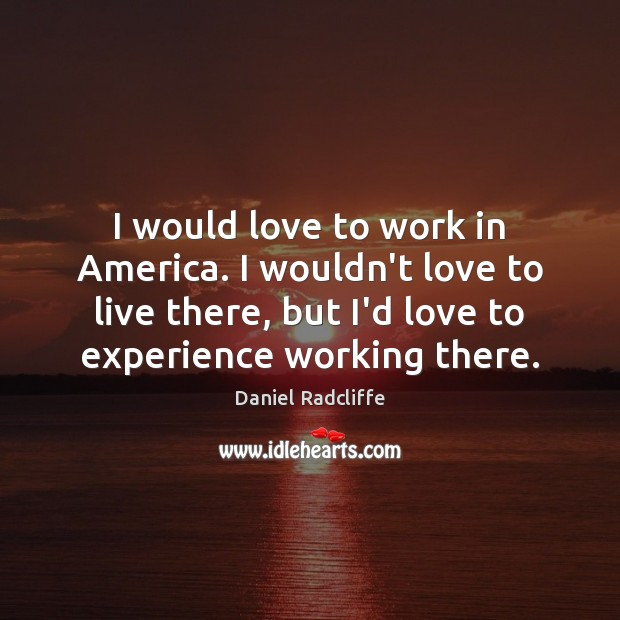 I would love to work in America. I wouldn't love to live Image
