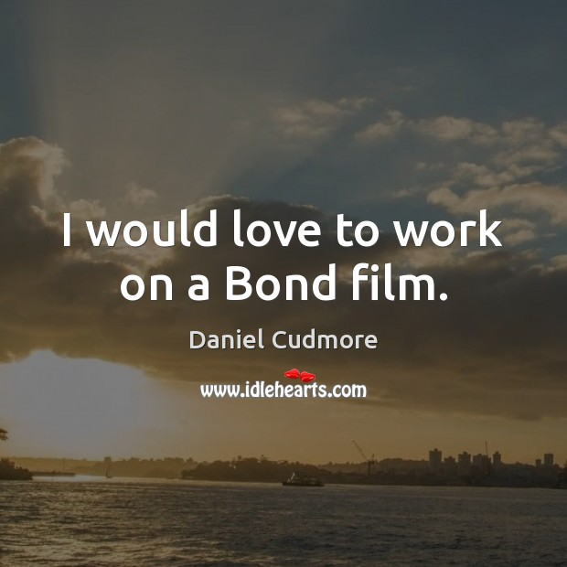I would love to work on a Bond film. Image
