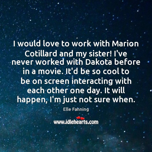 I would love to work with Marion Cotillard and my sister! I've Elle Fanning Picture Quote