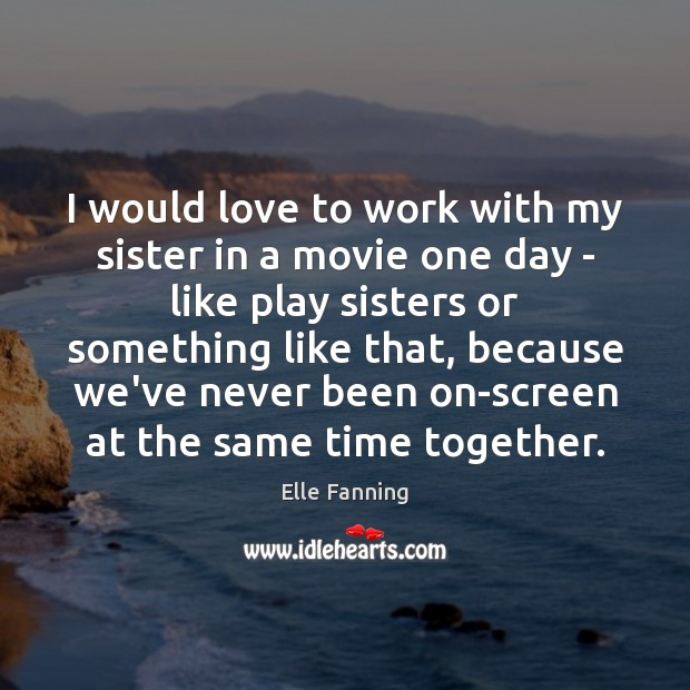 I would love to work with my sister in a movie one Elle Fanning Picture Quote