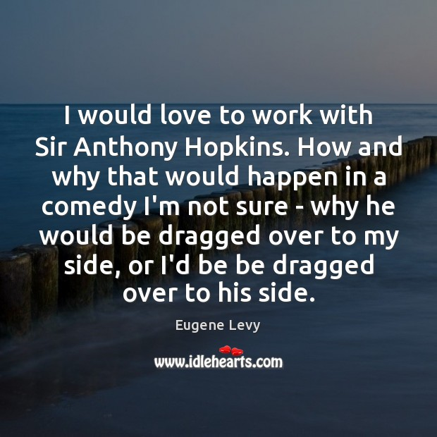 I would love to work with Sir Anthony Hopkins. How and why Eugene Levy Picture Quote