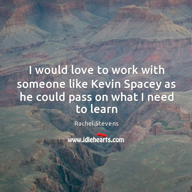 I would love to work with someone like kevin spacey as he could pass on what I need to learn Rachel Stevens Picture Quote