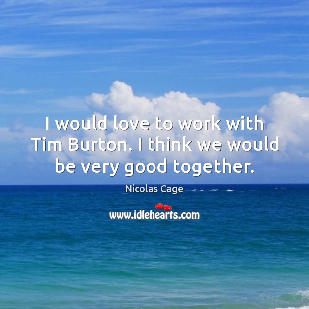 I would love to work with Tim Burton. I think we would be very good together. Nicolas Cage Picture Quote