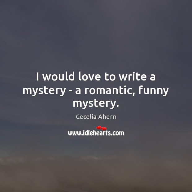 I would love to write a mystery – a romantic, funny mystery. Cecelia Ahern Picture Quote