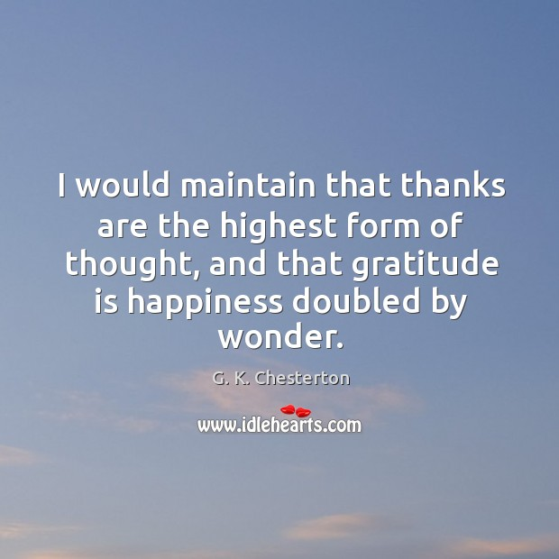 I would maintain that thanks are the highest form of thought, and that gratitude is G. K. Chesterton Picture Quote