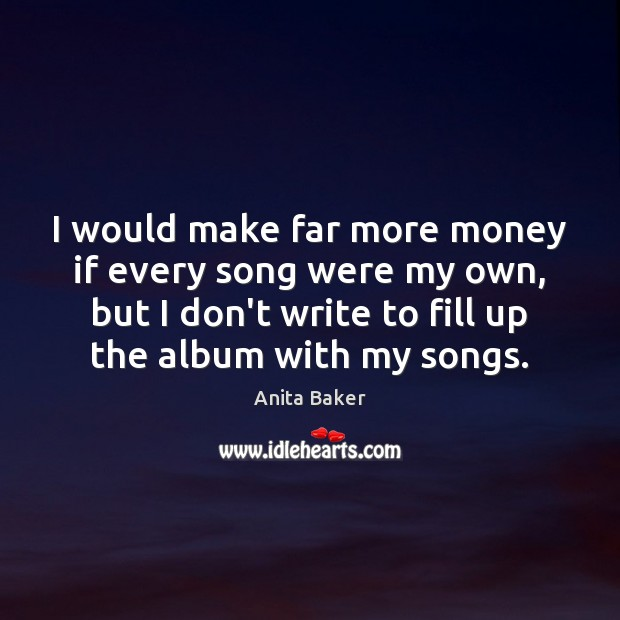 Image, I would make far more money if every song were my own,