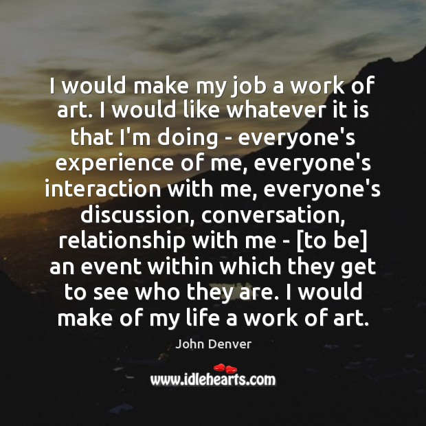 I would make my job a work of art. I would like John Denver Picture Quote