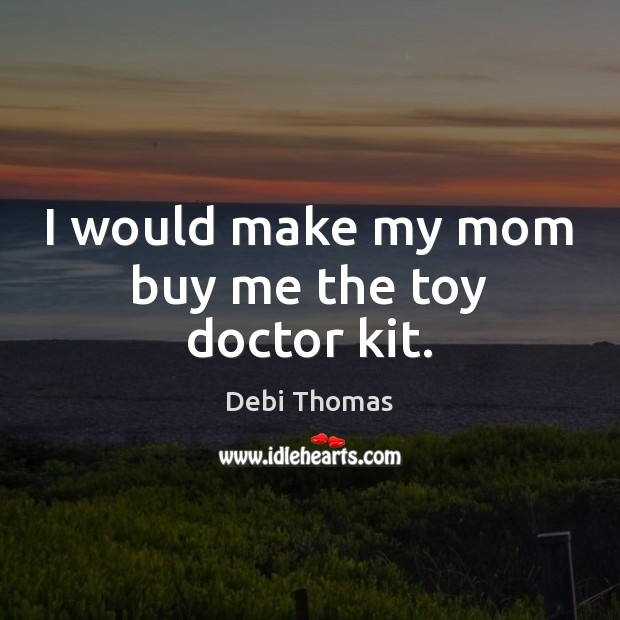 I would make my mom buy me the toy doctor kit. Debi Thomas Picture Quote