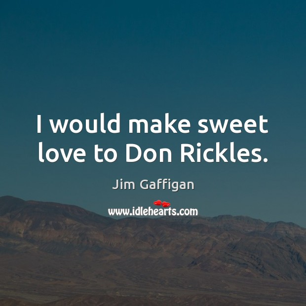 I would make sweet love to Don Rickles. Image