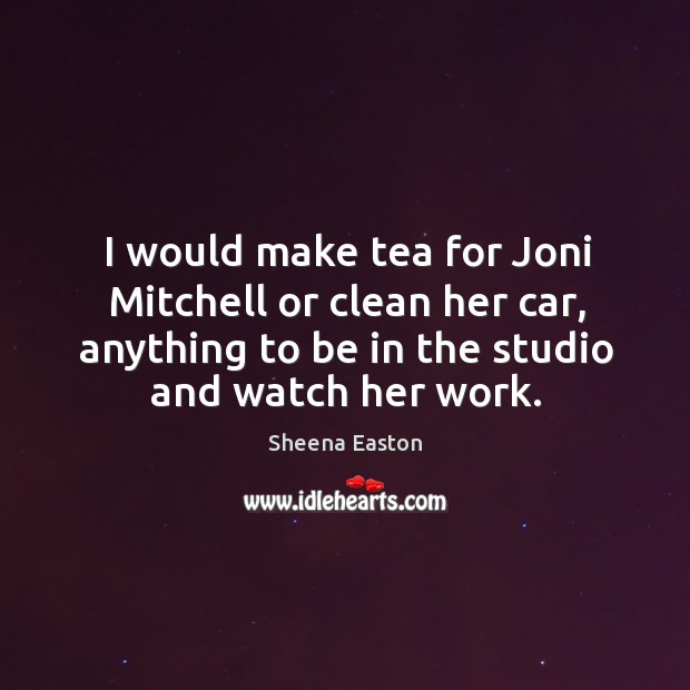 I would make tea for joni mitchell or clean her car, anything to be in the studio and watch her work. Sheena Easton Picture Quote