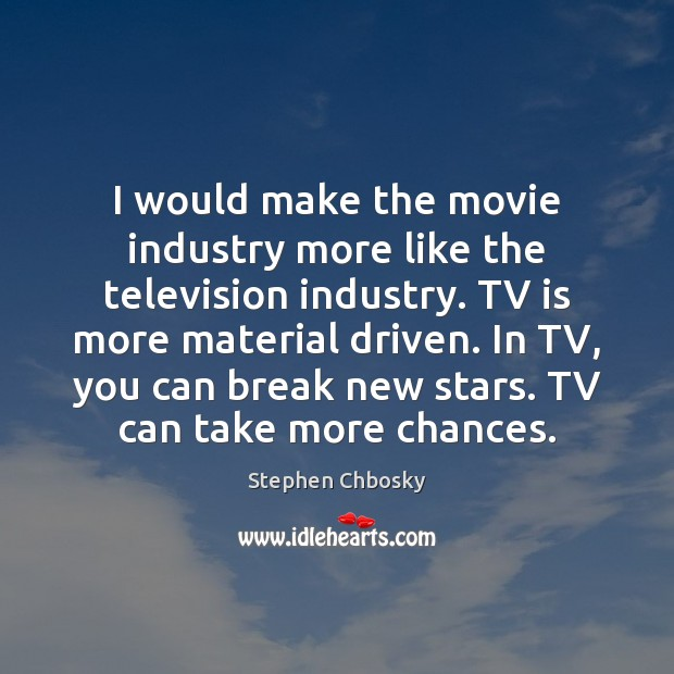 I would make the movie industry more like the television industry. TV Stephen Chbosky Picture Quote