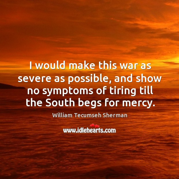 I would make this war as severe as possible, and show no symptoms of tiring till the south begs for mercy. William Tecumseh Sherman Picture Quote