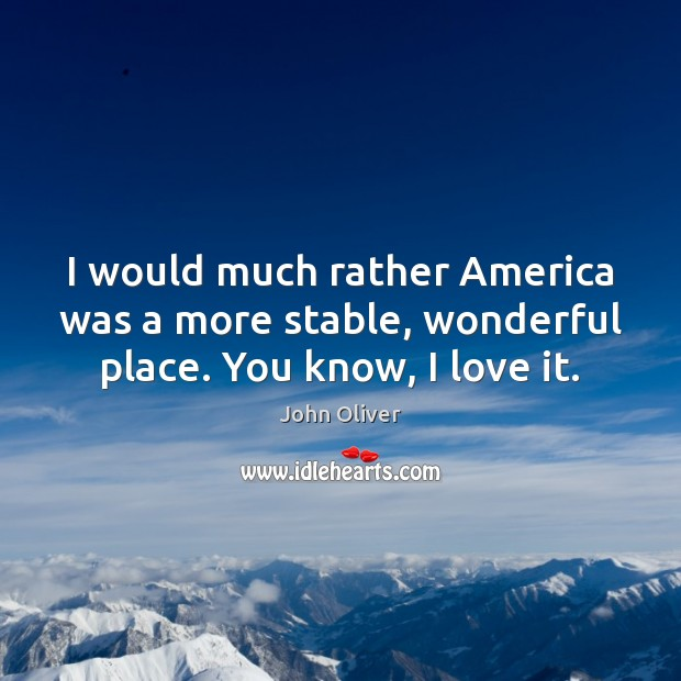 I would much rather America was a more stable, wonderful place. You know, I love it. John Oliver Picture Quote
