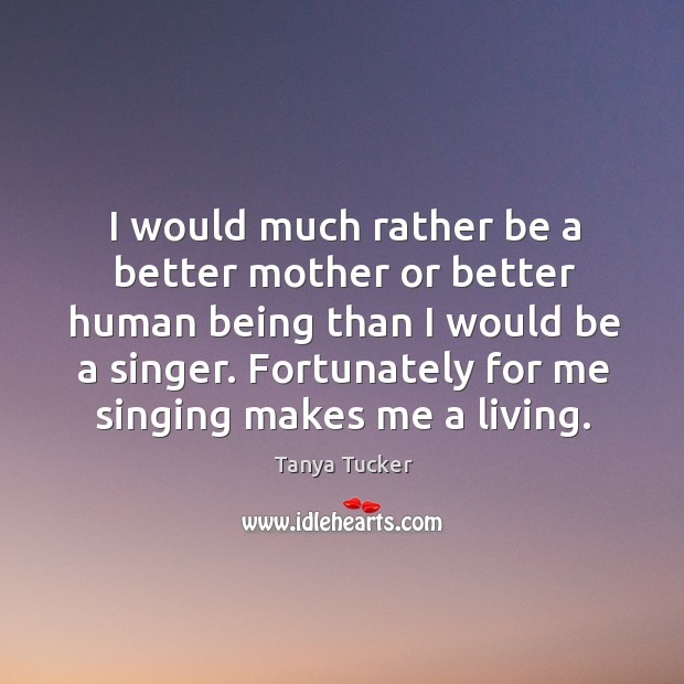 Image, I would much rather be a better mother or better human being than I would be a singer.