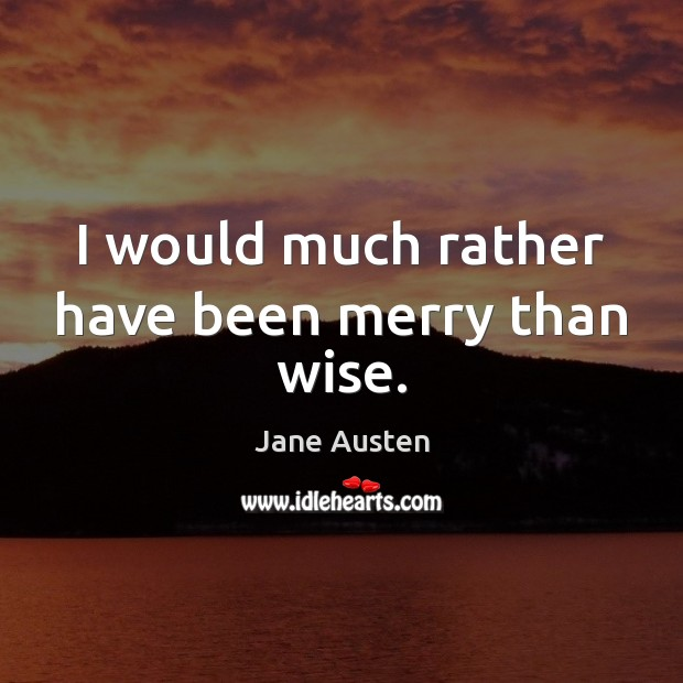 Image, I would much rather have been merry than wise.